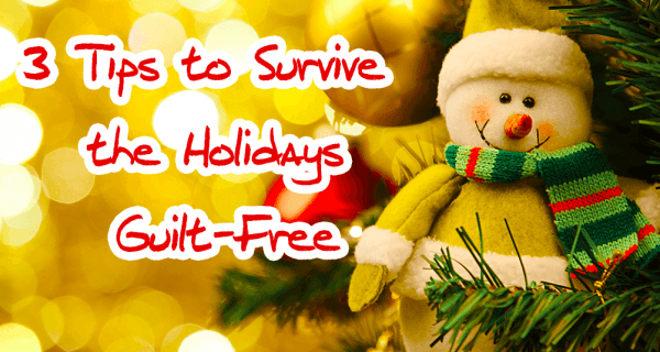 3 Tips to Survive the Holidays Guilt-Free